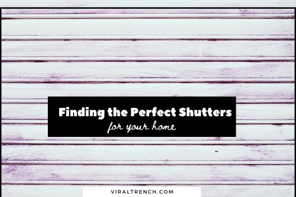 Finding the Perfect Shutters that Suit Your Home