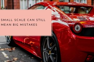 Small Scale can still mean BIG mistakes